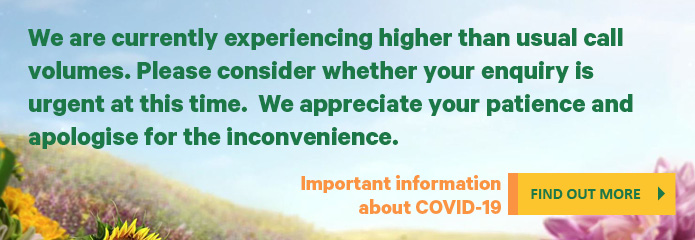 We are currently experiencing higher than usual call volumes. Please consider whether your enquiry is urgent at this time. We appreciate your patience and apologise for the inconvenience. Important information about COVID-19 can be found here.